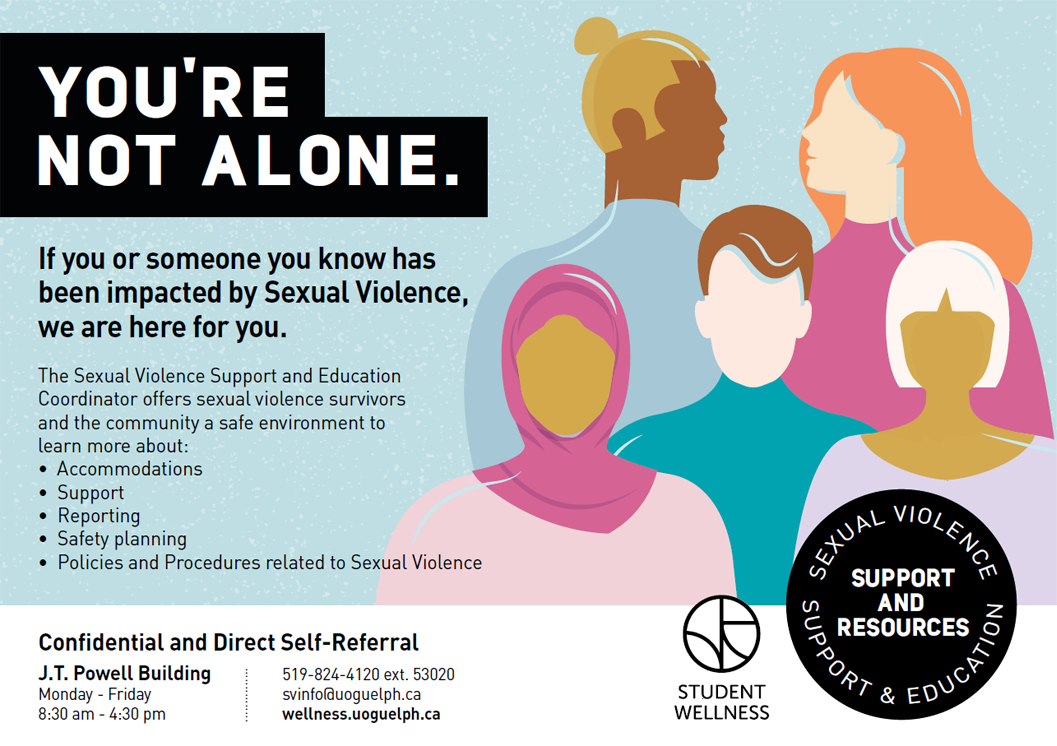 You're Not Alone.  If you or someone you know has been impacted by Sexual Violence, we are here for you.  The Sexual Violence Support and Education Coordinator offers sexual violence survivors and the community a safe environment to learn more about:  Accommodations Support Reporting Safety Planning Policies and Procedures related to Sexual Violence Confidential and Direct Self-Referral J.T. Powell Building Monday-Friday 8:30 am – 4:30 pm 519-824-4120 ext. 53020 svinfo@uoguelph.ca wellness.uoguelph.ca